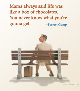 Life was like a box of chocolates. You never know what you're going to get